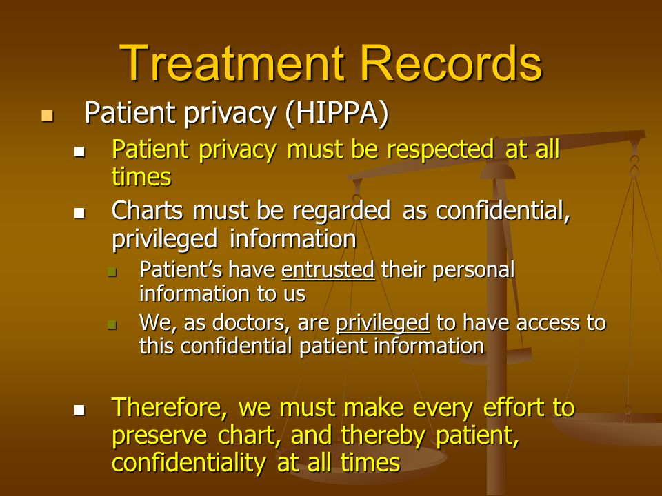 Treatment Records Patient privacy (HIPPA) Patient privacy (HIPPA) Patient privacy must be respected at all times Patient privacy must be respected at all times Charts must be regarded as confidential, privileged information Charts must be regarded as confidential, privileged information Patient's have entrusted their personal information to us Patient's have entrusted their personal information to us We, as doctors, are privileged to have access to this confidential patient information We, as doctors, are privileged to have access to this confidential patient information Therefore, we must make every effort to preserve chart, and thereby patient, confidentiality at all times Therefore, we must make every effort to preserve chart, and thereby patient, confidentiality at all times