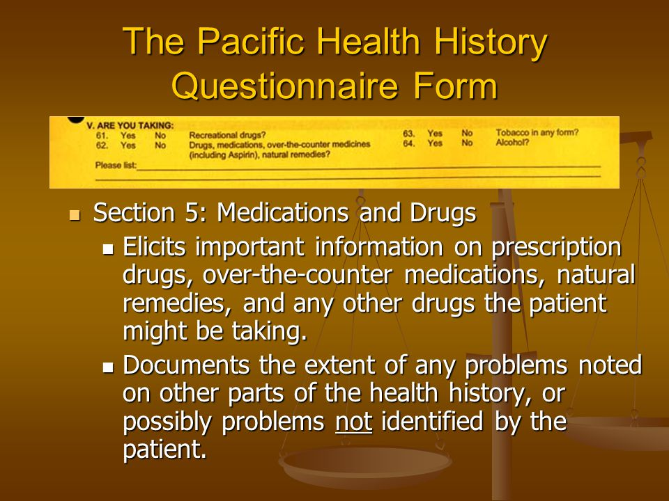The Pacific Health History Questionnaire Form Section 5: Medications and Drugs Section 5: Medications and Drugs Elicits important information on prescription drugs, over-the-counter medications, natural remedies, and any other drugs the patient might be taking.