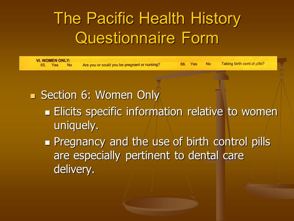 The Pacific Health History Questionnaire Form Section 6: Women Only Section 6: Women Only Elicits specific information relative to women uniquely.