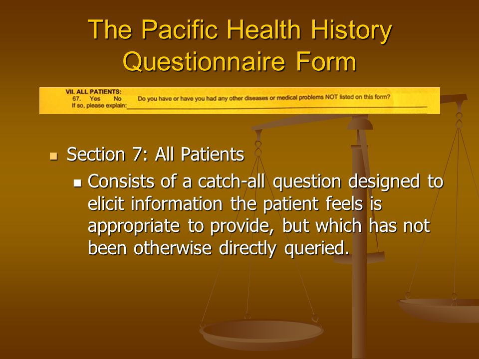 The Pacific Health History Questionnaire Form Section 7: All Patients Section 7: All Patients Consists of a catch-all question designed to elicit info