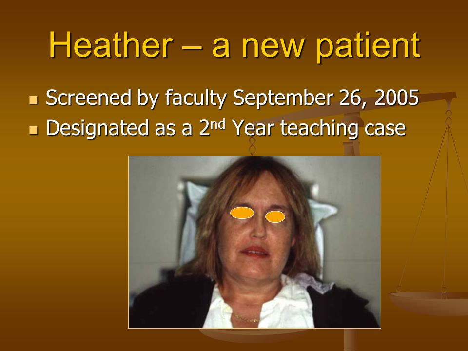 Heather – a new patient Screened by faculty September 26, 2005 Screened by faculty September 26, 2005 Designated as a 2 nd Year teaching case Designat