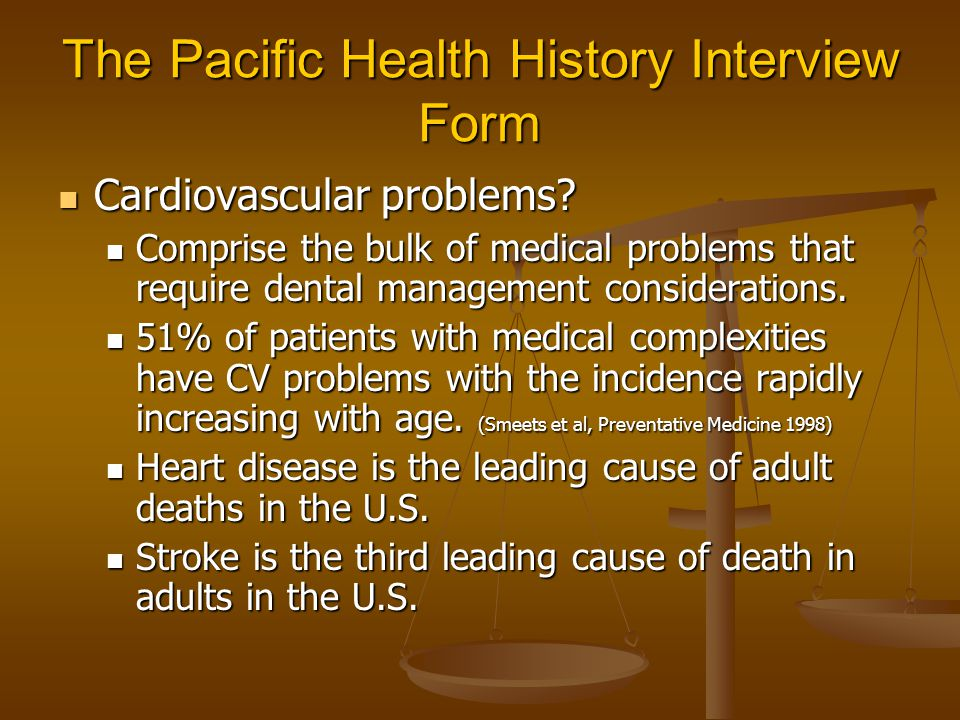 The Pacific Health History Interview Form Cardiovascular problems? Cardiovascular problems? Comprise the bulk of medical problems that require dental
