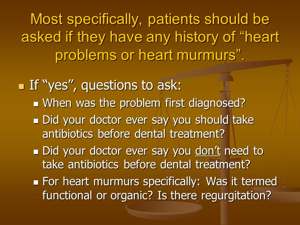 Most specifically, patients should be asked if they have any history of heart problems or heart murmurs .
