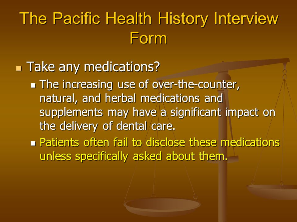 The Pacific Health History Interview Form Take any medications? Take any medications? The increasing use of over-the-counter, natural, and herbal medi