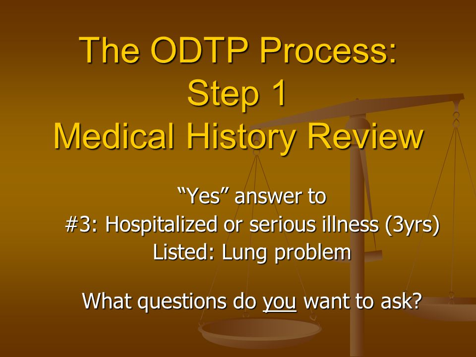 The ODTP Process: Step 1 Medical History Review Yes answer to #3: Hospitalized or serious illness (3yrs) Listed: Lung problem What questions do you want to ask?