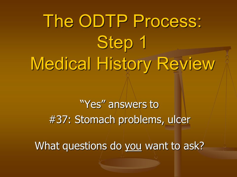 The ODTP Process: Step 1 Medical History Review Yes answers to #37: Stomach problems, ulcer What questions do you want to ask?