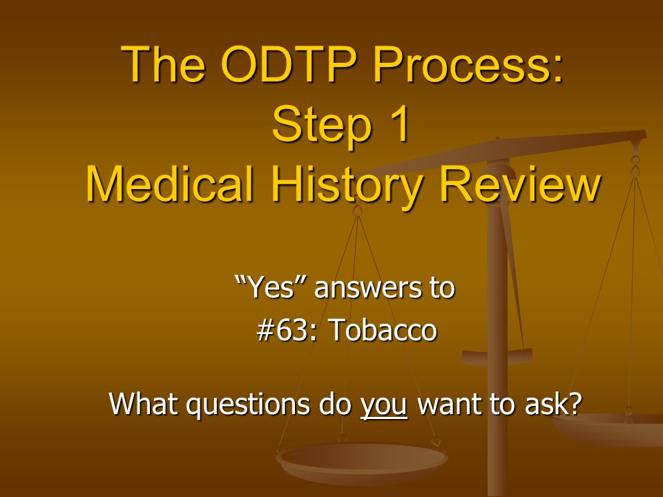 """The ODTP Process: Step 1 Medical History Review """"Yes"""" answers to #63: Tobacco #63: Tobacco What questions do you want to ask?"""