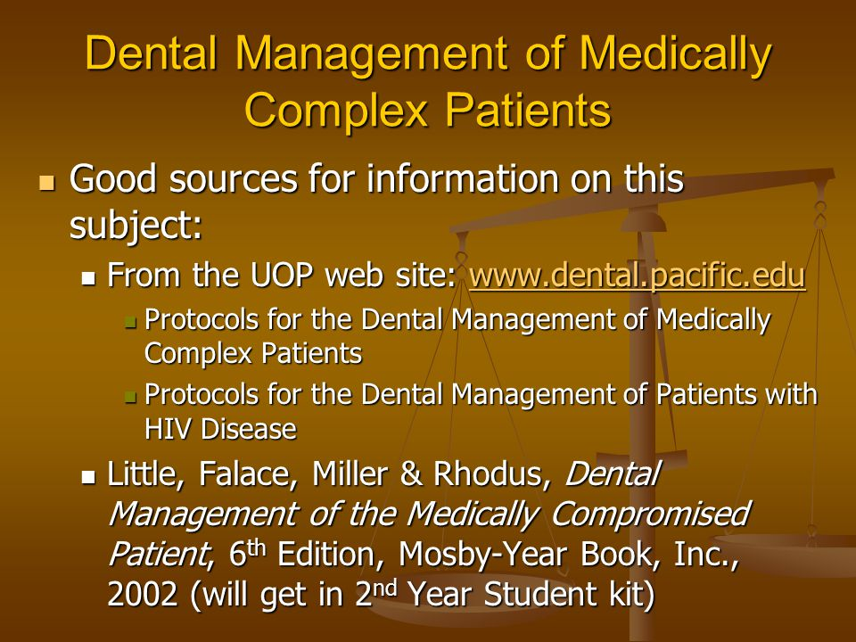 Dental Management of Medically Complex Patients Good sources for information on this subject: Good sources for information on this subject: From the UOP web site: www.dental.pacific.edu From the UOP web site: www.dental.pacific.eduwww.dental.pacific.edu Protocols for the Dental Management of Medically Complex Patients Protocols for the Dental Management of Medically Complex Patients Protocols for the Dental Management of Patients with HIV Disease Protocols for the Dental Management of Patients with HIV Disease Little, Falace, Miller & Rhodus, Dental Management of the Medically Compromised Patient, 6 th Edition, Mosby-Year Book, Inc., 2002 (will get in 2 nd Year Student kit) Little, Falace, Miller & Rhodus, Dental Management of the Medically Compromised Patient, 6 th Edition, Mosby-Year Book, Inc., 2002 (will get in 2 nd Year Student kit)