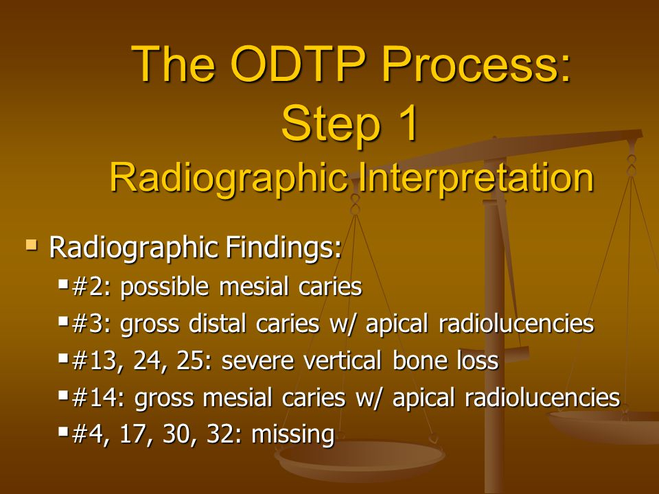 The ODTP Process: Step 1 Radiographic Interpretation  Radiographic Findings:  #2: possible mesial caries  #3: gross distal caries w/ apical radiolucencies  #13, 24, 25: severe vertical bone loss  #14: gross mesial caries w/ apical radiolucencies  #4, 17, 30, 32: missing