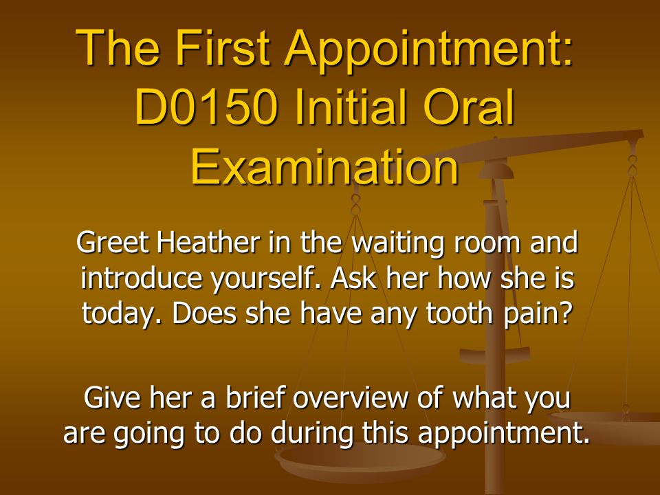 The First Appointment: D0150 Initial Oral Examination Greet Heather in the waiting room and introduce yourself. Ask her how she is today. Does she hav