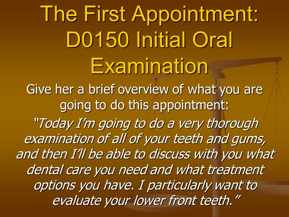 The First Appointment: D0150 Initial Oral Examination Give her a brief overview of what you are going to do this appointment: Today I'm going to do a very thorough examination of all of your teeth and gums, and then I'll be able to discuss with you what dental care you need and what treatment options you have.