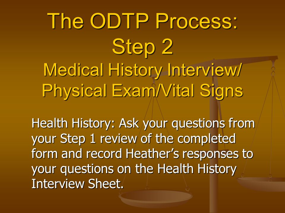 The ODTP Process: Step 2 Medical History Interview/ Physical Exam/Vital Signs Health History: Ask your questions from your Step 1 review of the completed form and record Heather's responses to your questions on the Health History Interview Sheet.