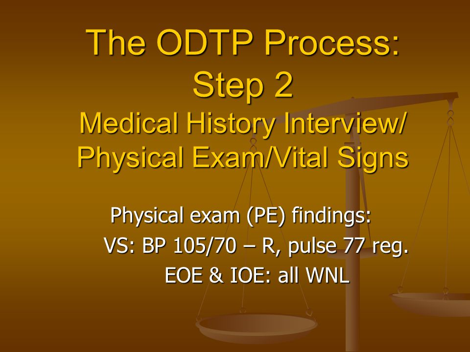 The ODTP Process: Step 2 Medical History Interview/ Physical Exam/Vital Signs Physical exam (PE) findings: VS: BP 105/70 – R, pulse 77 reg.