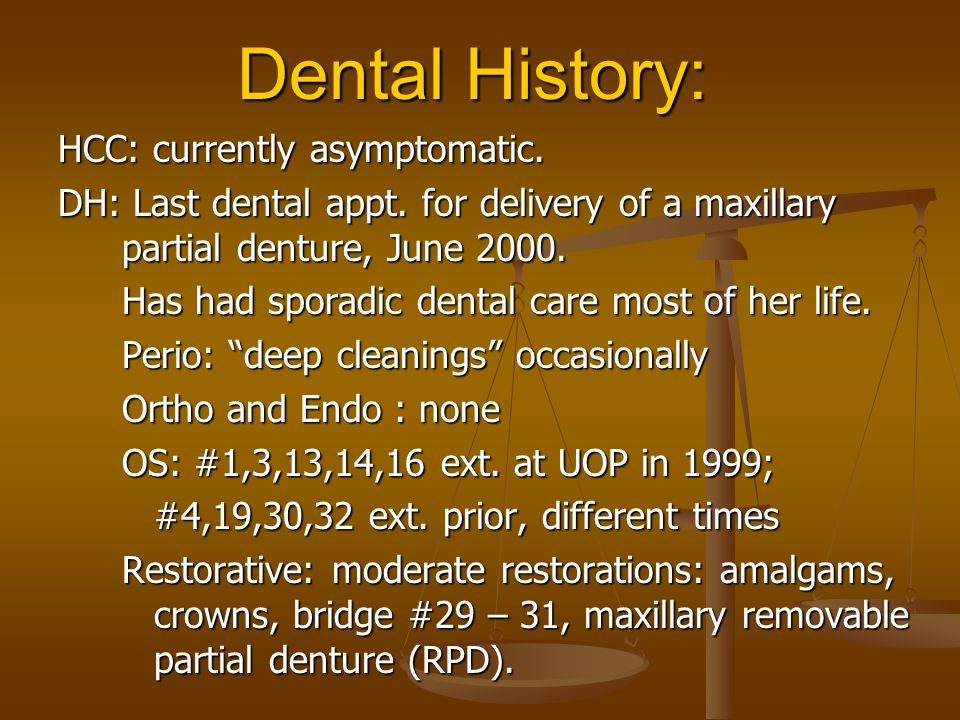Dental History: HCC: currently asymptomatic. DH: Last dental appt. for delivery of a maxillary partial denture, June 2000. Has had sporadic dental car