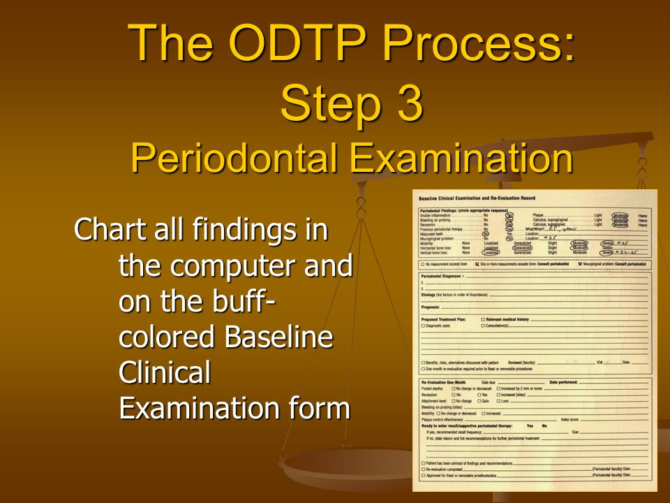 The ODTP Process: Step 3 Periodontal Examination Chart all findings in the computer and on the buff- colored Baseline Clinical Examination form