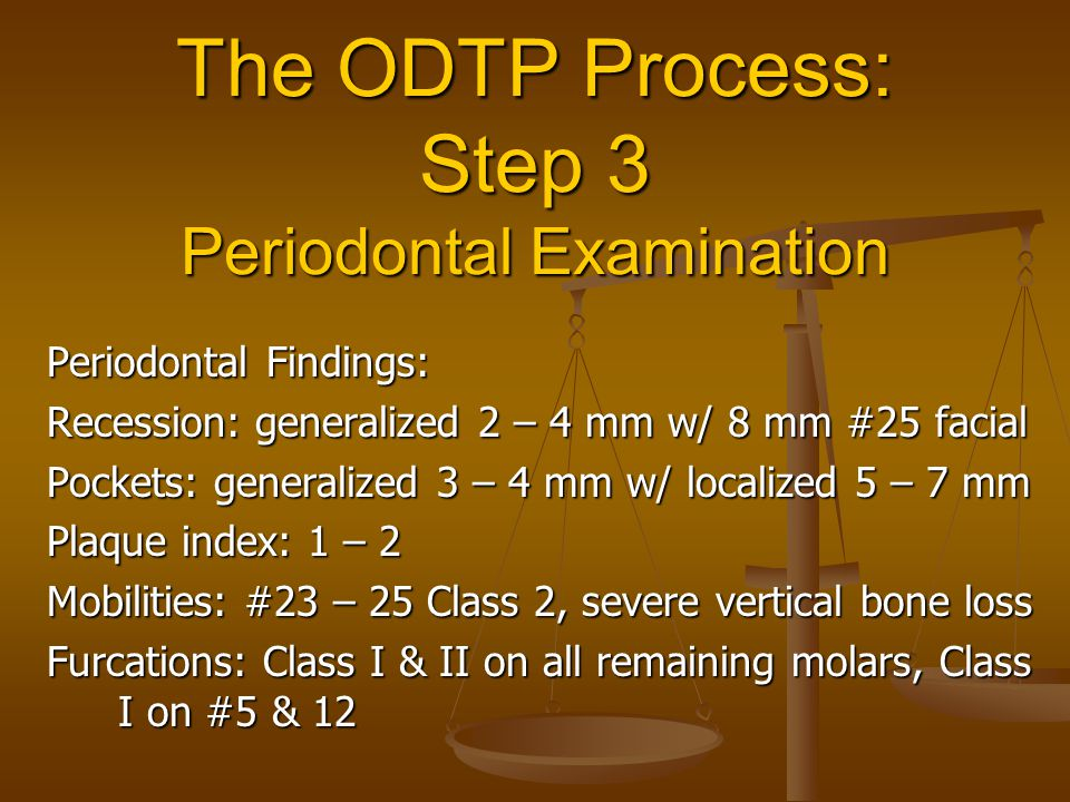 The ODTP Process: Step 3 Periodontal Examination Periodontal Findings: Recession: generalized 2 – 4 mm w/ 8 mm #25 facial Pockets: generalized 3 – 4 m