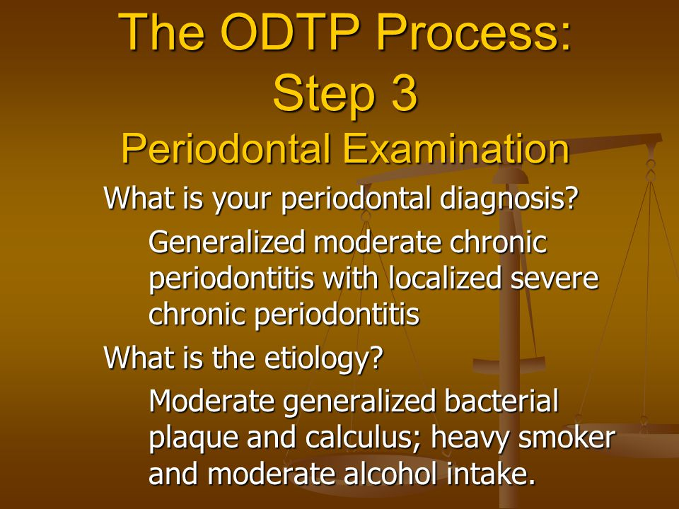 The ODTP Process: Step 3 Periodontal Examination What is your periodontal diagnosis? Generalized moderate chronic periodontitis with localized severe