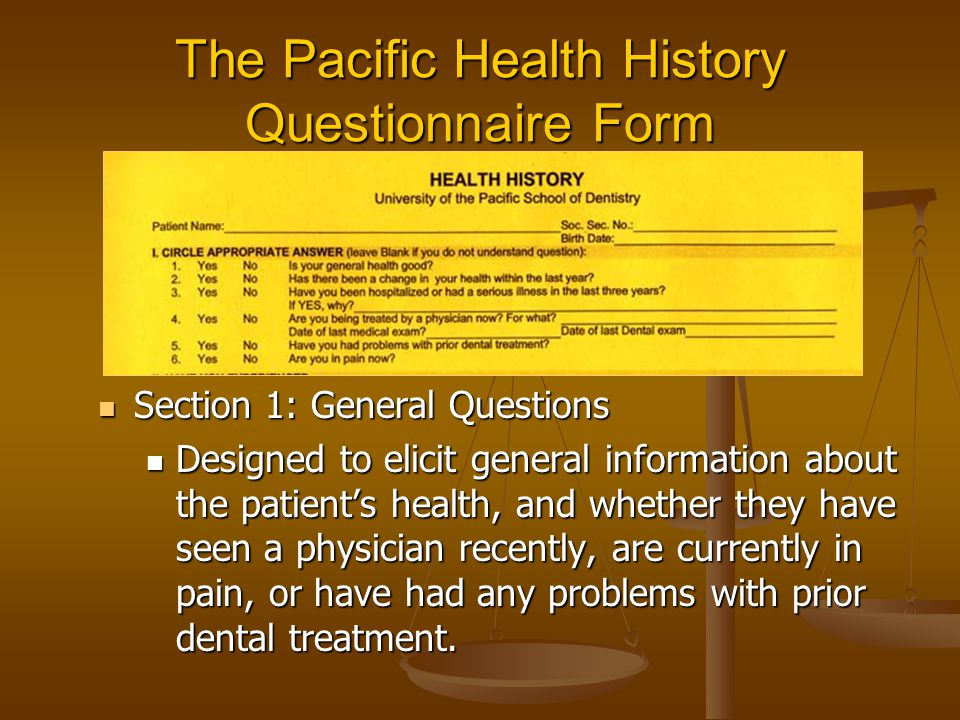 The Pacific Health History Questionnaire Form Section 1: General Questions Section 1: General Questions Designed to elicit general information about the patient's health, and whether they have seen a physician recently, are currently in pain, or have had any problems with prior dental treatment.