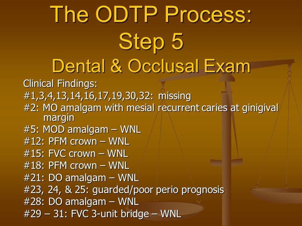 The ODTP Process: Step 5 Dental & Occlusal Exam Clinical Findings: #1,3,4,13,14,16,17,19,30,32: missing #2: MO amalgam with mesial recurrent caries at ginigival margin #5: MOD amalgam – WNL #12: PFM crown – WNL #15: FVC crown – WNL #18: PFM crown – WNL #21: DO amalgam – WNL #23, 24, & 25: guarded/poor perio prognosis #28: DO amalgam – WNL #29 – 31: FVC 3-unit bridge – WNL