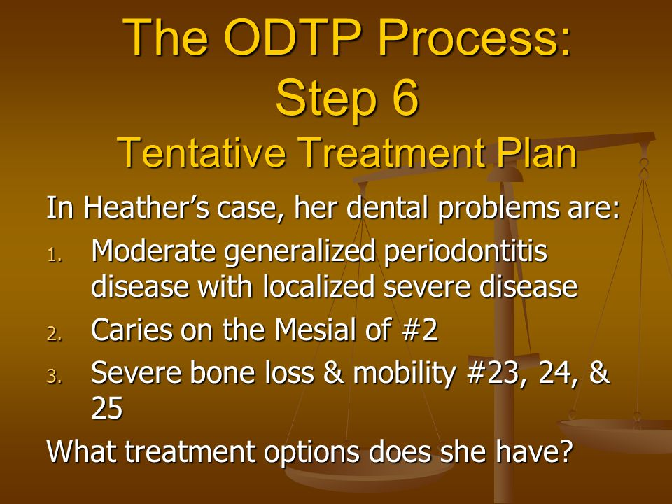 The ODTP Process: Step 6 Tentative Treatment Plan In Heather's case, her dental problems are: 1.