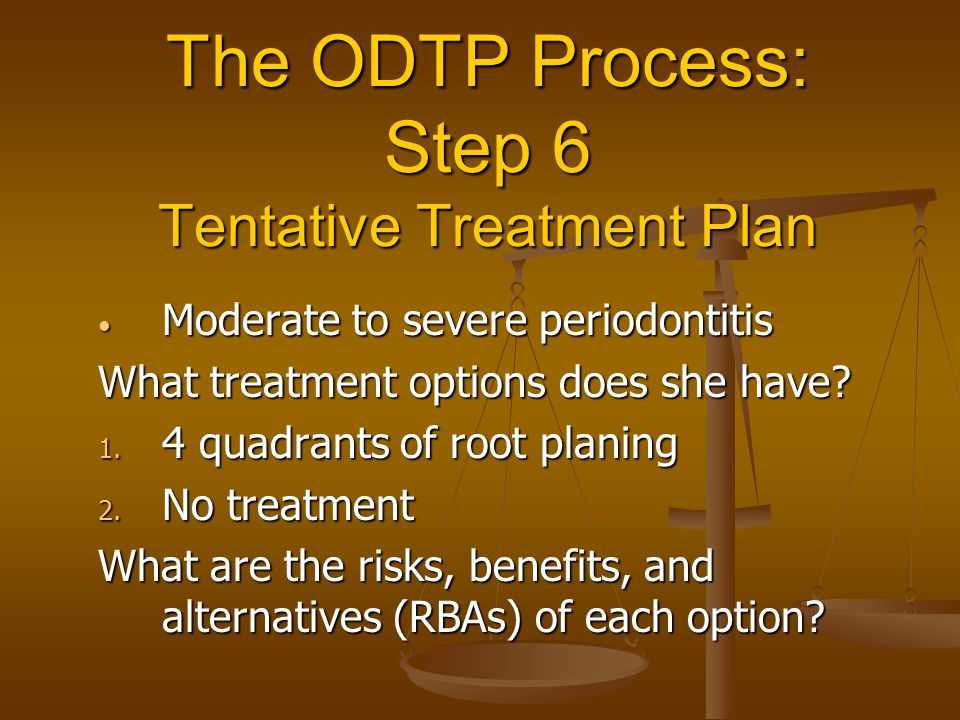 The ODTP Process: Step 6 Tentative Treatment Plan Moderate to severe periodontitis Moderate to severe periodontitis What treatment options does she ha