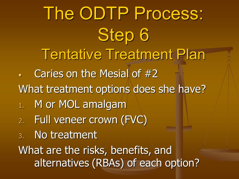The ODTP Process: Step 6 Tentative Treatment Plan Caries on the Mesial of #2 Caries on the Mesial of #2 What treatment options does she have? 1. M or