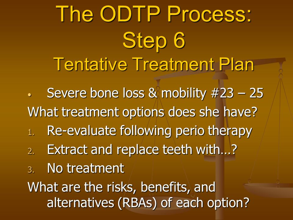 The ODTP Process: Step 6 Tentative Treatment Plan Severe bone loss & mobility #23 – 25 Severe bone loss & mobility #23 – 25 What treatment options does she have.