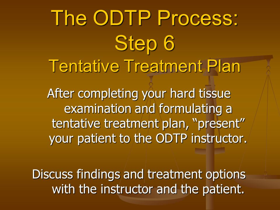 """The ODTP Process: Step 6 Tentative Treatment Plan After completing your hard tissue examination and formulating a tentative treatment plan, """"present"""""""