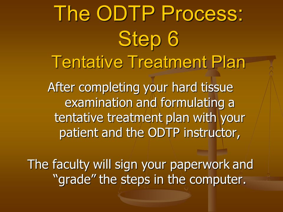The ODTP Process: Step 6 Tentative Treatment Plan After completing your hard tissue examination and formulating a tentative treatment plan with your p