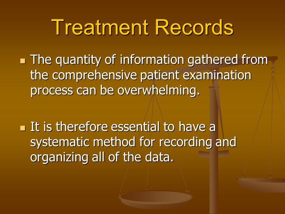 Treatment Records The quantity of information gathered from the comprehensive patient examination process can be overwhelming. The quantity of informa