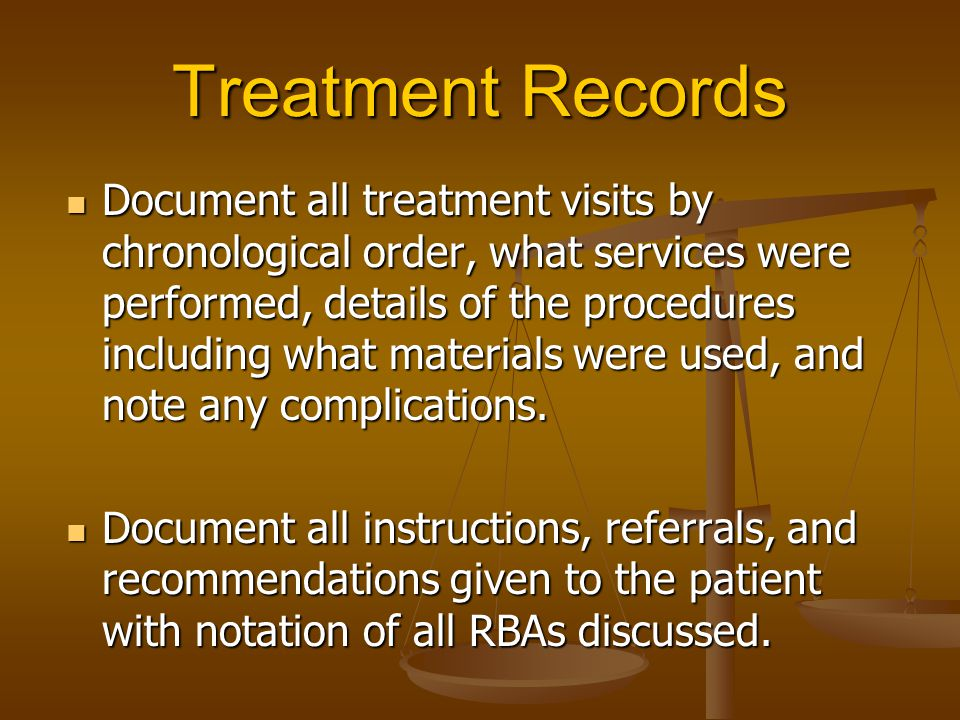 Treatment Records Document all treatment visits by chronological order, what services were performed, details of the procedures including what materia