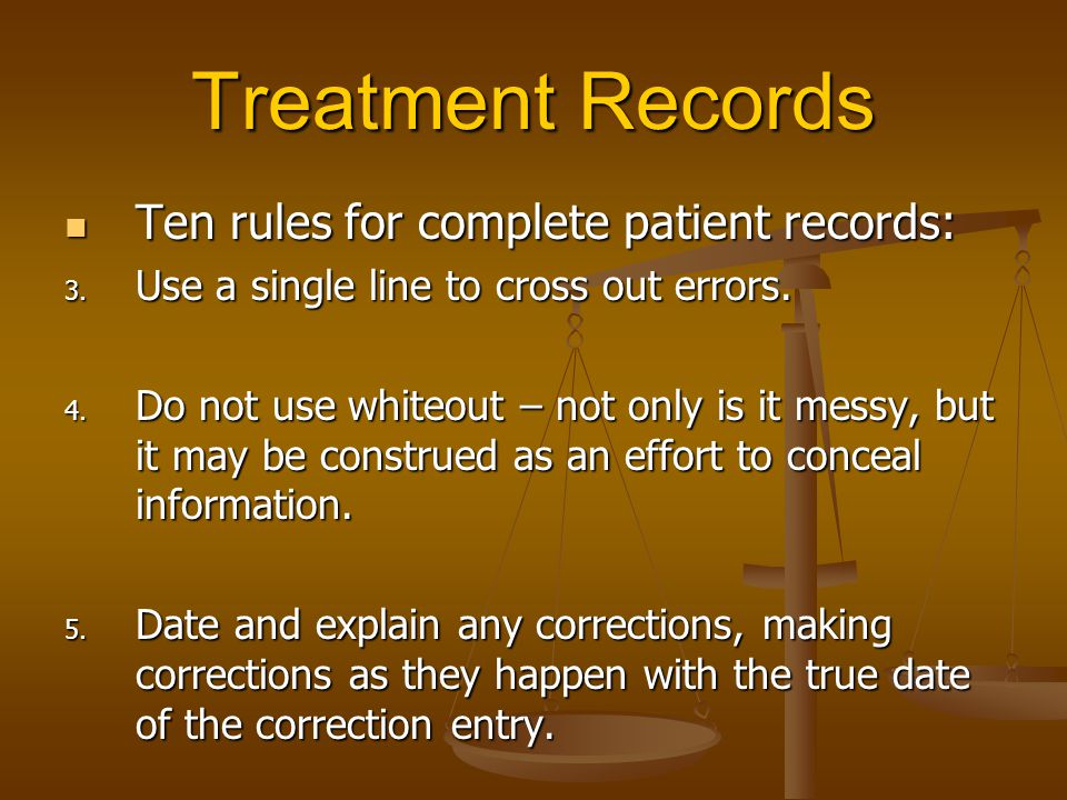 Treatment Records Ten rules for complete patient records: Ten rules for complete patient records: 3. Use a single line to cross out errors. 4. Do not