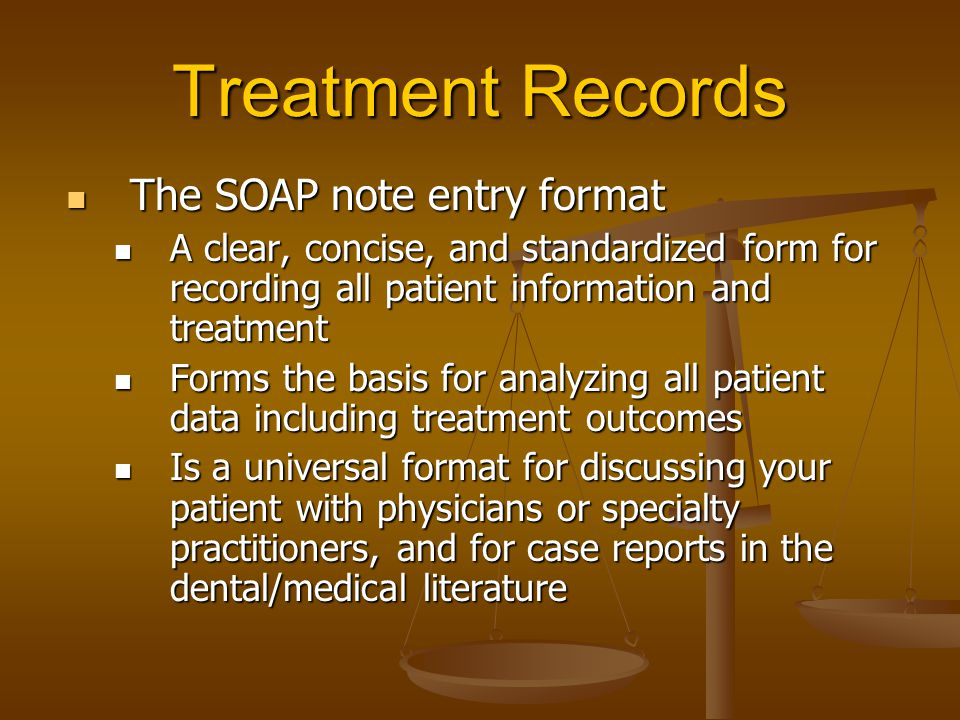 Treatment Records The SOAP note entry format The SOAP note entry format A clear, concise, and standardized form for recording all patient information and treatment A clear, concise, and standardized form for recording all patient information and treatment Forms the basis for analyzing all patient data including treatment outcomes Forms the basis for analyzing all patient data including treatment outcomes Is a universal format for discussing your patient with physicians or specialty practitioners, and for case reports in the dental/medical literature Is a universal format for discussing your patient with physicians or specialty practitioners, and for case reports in the dental/medical literature