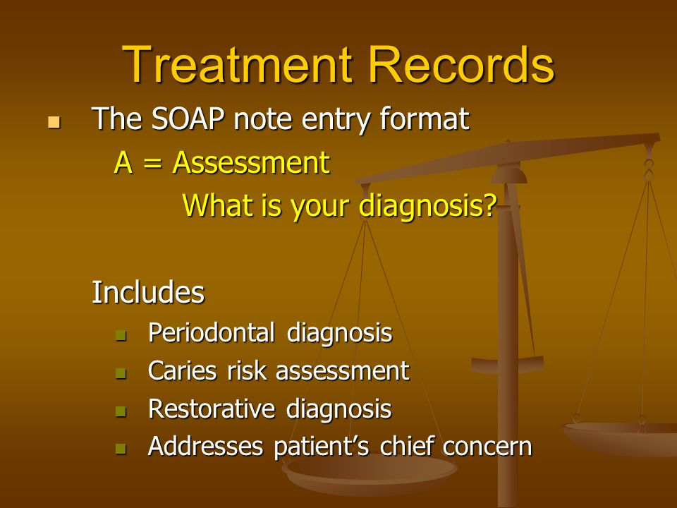 Treatment Records The SOAP note entry format The SOAP note entry format A = Assessment What is your diagnosis? Includes Periodontal diagnosis Periodon