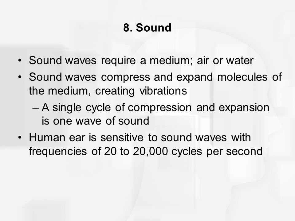 8. Sound Sound waves require a medium; air or water Sound waves compress and expand molecules of the medium, creating vibrations –A single cycle of co