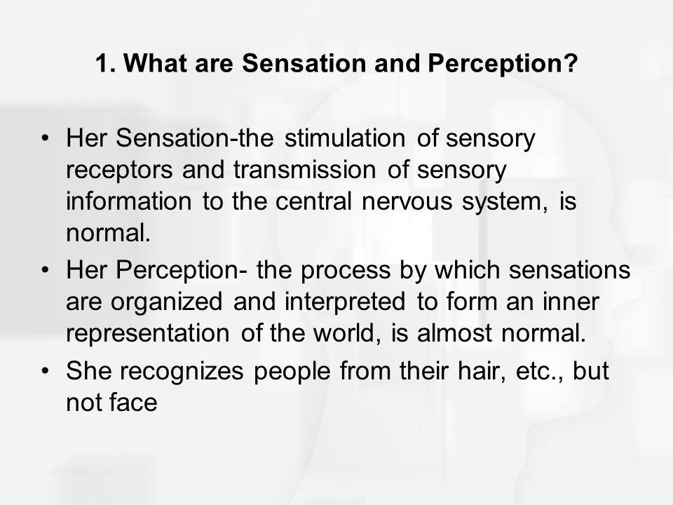 1. What are Sensation and Perception? Her Sensation-the stimulation of sensory receptors and transmission of sensory information to the central nervou