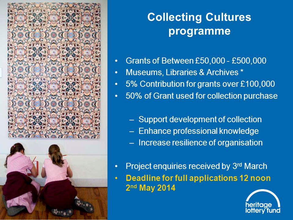 Collecting Cultures programme Grants of Between £50,000 - £500,000 Museums, Libraries & Archives * 5% Contribution for grants over £100,000 50% of Grant used for collection purchase –Support development of collection –Enhance professional knowledge –Increase resilience of organisation Project enquiries received by 3 rd March Deadline for full applications 12 noon 2 nd May 2014