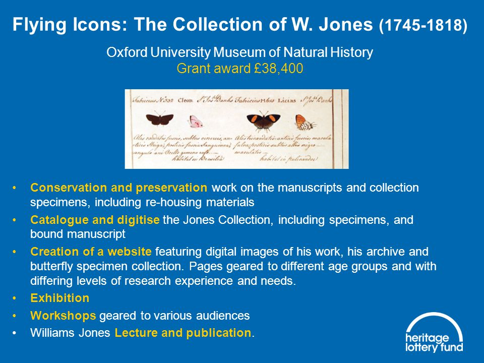 Conservation and preservation work on the manuscripts and collection specimens, including re-housing materials Catalogue and digitise the Jones Collection, including specimens, and bound manuscript Creation of a website featuring digital images of his work, his archive and butterfly specimen collection.