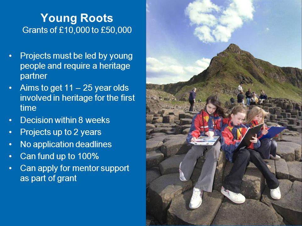 Young Roots Grants of £10,000 to £50,000 Projects must be led by young people and require a heritage partner Aims to get 11 – 25 year olds involved in heritage for the first time Decision within 8 weeks Projects up to 2 years No application deadlines Can fund up to 100% Can apply for mentor support as part of grant