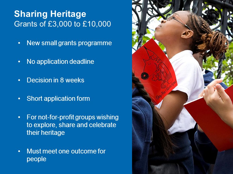 New small grants programme No application deadline Decision in 8 weeks Short application form For not-for-profit groups wishing to explore, share and celebrate their heritage Must meet one outcome for people Sharing Heritage Grants of £3,000 to £10,000