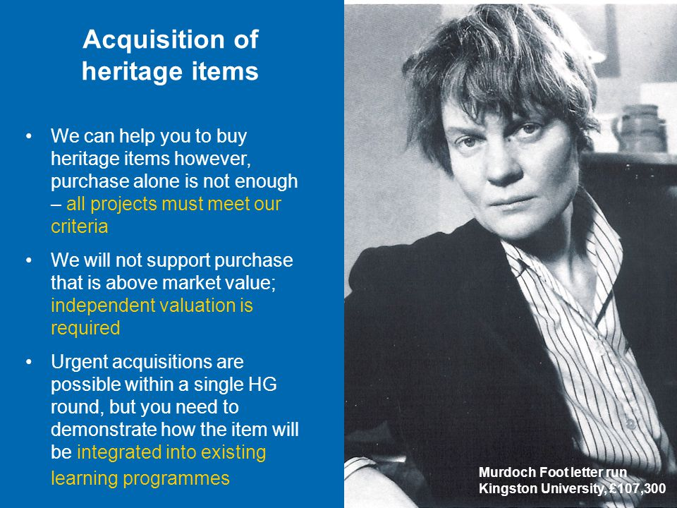 We can help you to buy heritage items however, purchase alone is not enough – all projects must meet our criteria We will not support purchase that is above market value; independent valuation is required Urgent acquisitions are possible within a single HG round, but you need to demonstrate how the item will be integrated into existing learning programmes Acquisition of heritage items Murdoch Foot letter run Kingston University, £107,300