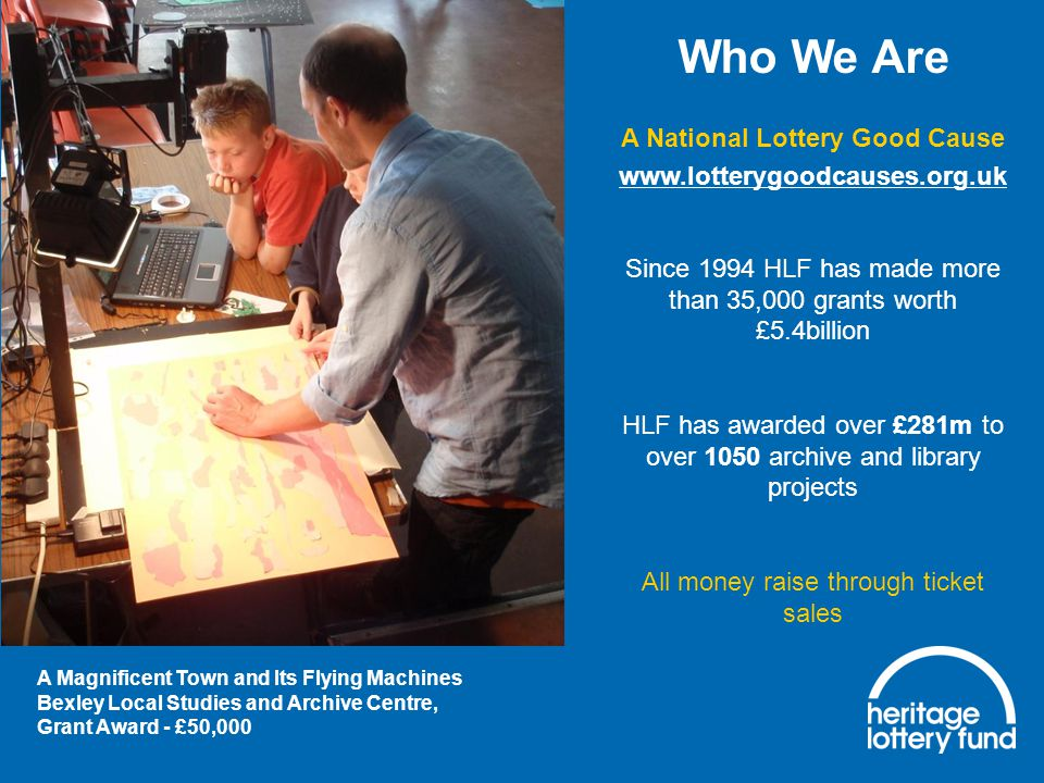 Who We Are A National Lottery Good Cause www.lotterygoodcauses.org.uk Since 1994 HLF has made more than 35,000 grants worth £5.4billion HLF has awarded over £281m to over 1050 archive and library projects All money raise through ticket sales A Magnificent Town and Its Flying Machines Bexley Local Studies and Archive Centre, Grant Award - £50,000
