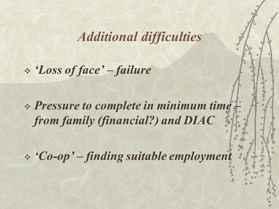 Additional difficulties  'Loss of face' – failure  Pressure to complete in minimum time – from family (financial ) and DIAC  'Co-op' – finding suitable employment