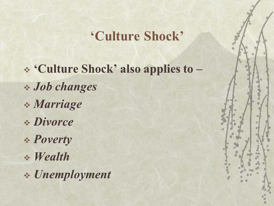 'Culture Shock'  'Culture Shock' also applies to –  Job changes  Marriage  Divorce  Poverty  Wealth  Unemployment