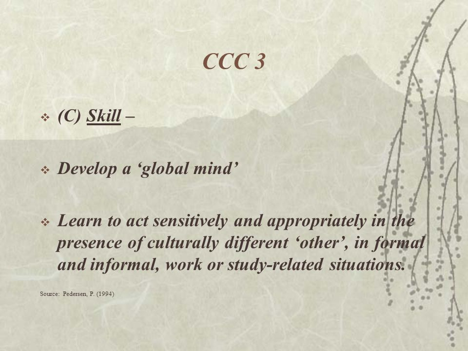 CCC 3  (C)Skill –  Develop a 'global mind'  Learn to act sensitively and appropriately in the presence of culturally different 'other', in formal and informal, work or study-related situations.