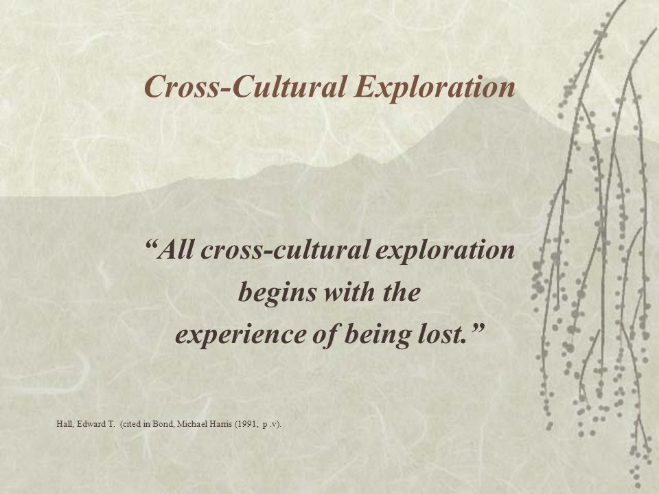Cross-Cultural Exploration All cross-cultural exploration begins with the experience of being lost. Hall, Edward T.