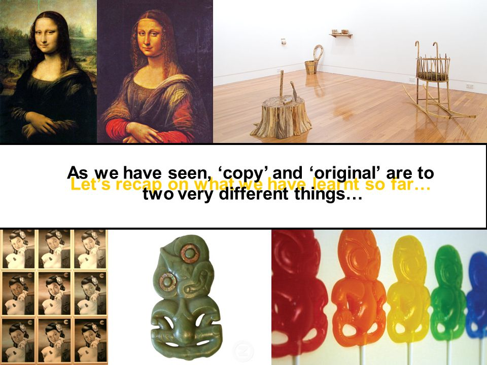 Let's recap on what we have learnt so far… As we have seen, 'copy' and 'original' are to two very different things…