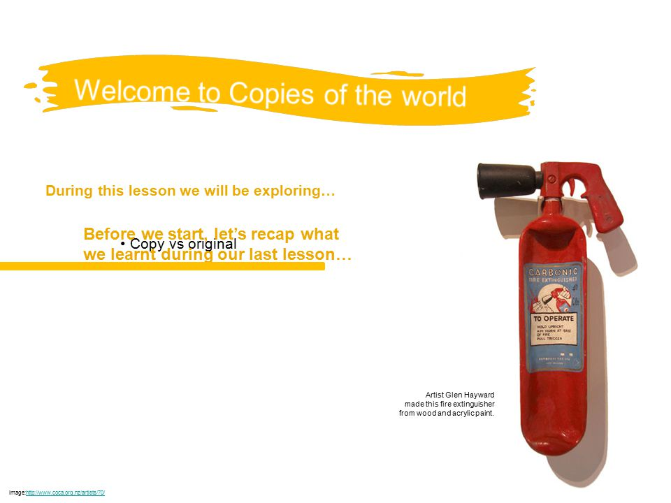During this lesson we will be exploring… Copy vs original Image:http://www.coca.org.nz/artists/70/http://www.coca.org.nz/artists/70/ Before we start, let's recap what we learnt during our last lesson… Artist Glen Hayward made this fire extinguisher from wood and acrylic paint.
