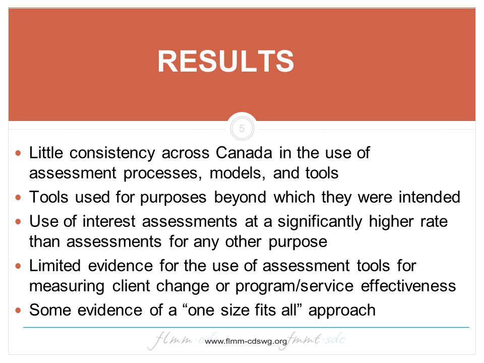 5 RESULTS Little consistency across Canada in the use of assessment processes, models, and tools Tools used for purposes beyond which they were intend