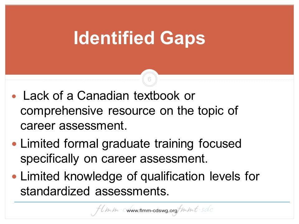 6 Identified Gaps Lack of a Canadian textbook or comprehensive resource on the topic of career assessment. Limited formal graduate training focused sp